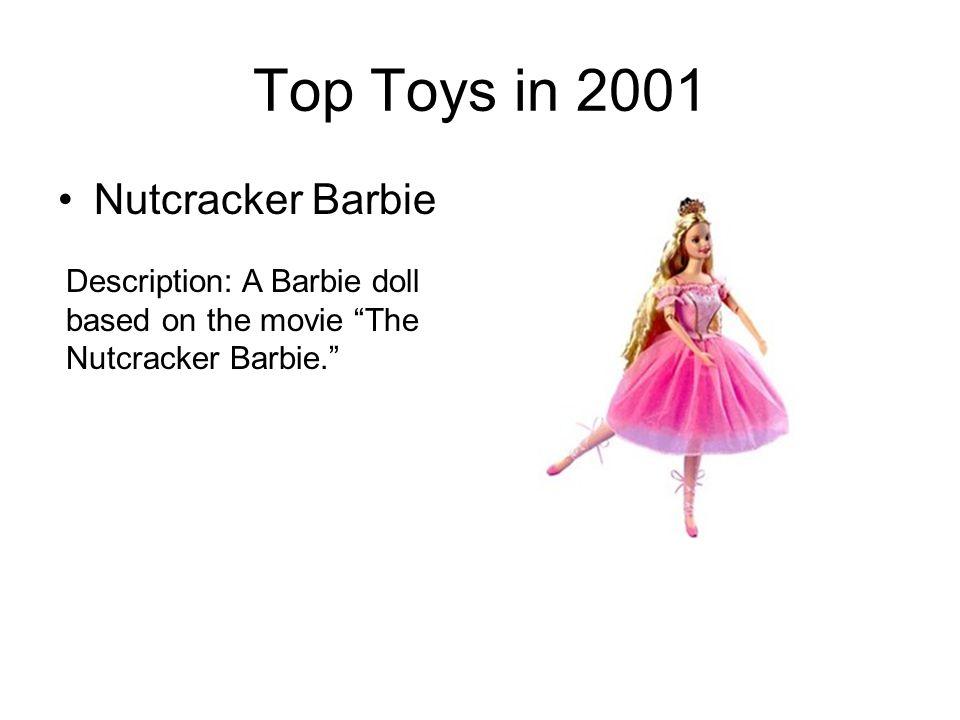 Top Toys in 2001 Nutcracker Barbie Description: A Barbie doll based on the movie The Nutcracker Barbie.