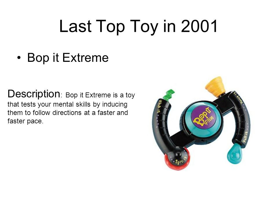 Last Top Toy in 2001 Bop it Extreme Description : Bop it Extreme is a toy that tests your mental skills by inducing them to follow directions at a faster and faster pace.