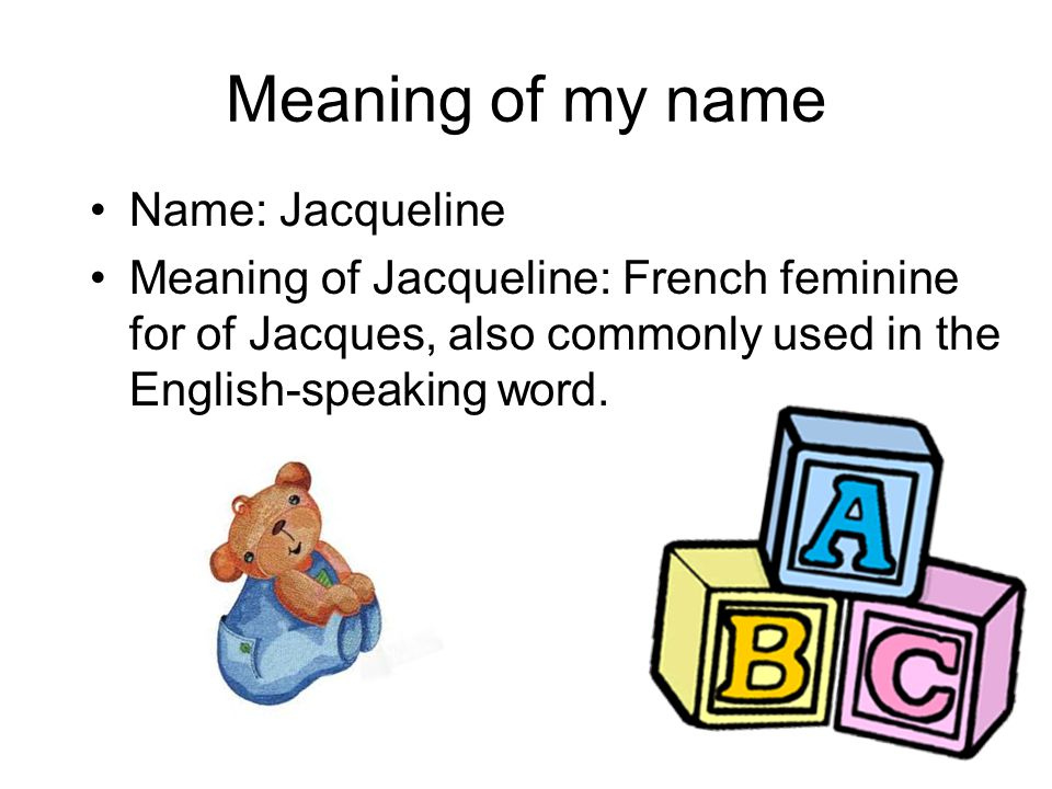 Meaning of my name Name: Jacqueline Meaning of Jacqueline: French feminine for of Jacques, also commonly used in the English-speaking word.