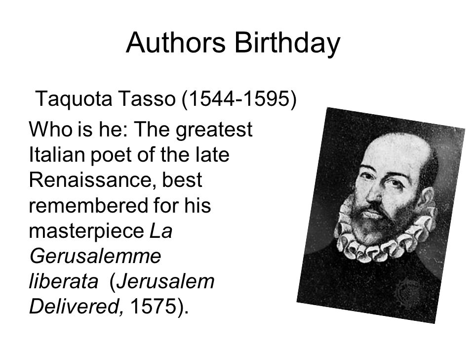 Authors Birthday Taquota Tasso (1544-1595) Who is he: The greatest Italian poet of the late Renaissance, best remembered for his masterpiece La Gerusalemme liberata (Jerusalem Delivered, 1575).