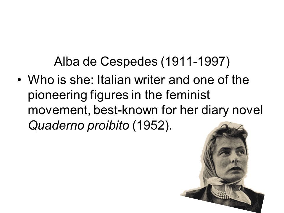 Author's Birthday Alba de Cespedes (1911-1997) Who is she: Italian writer and one of the pioneering figures in the feminist movement, best-known for her diary novel Quaderno proibito (1952).