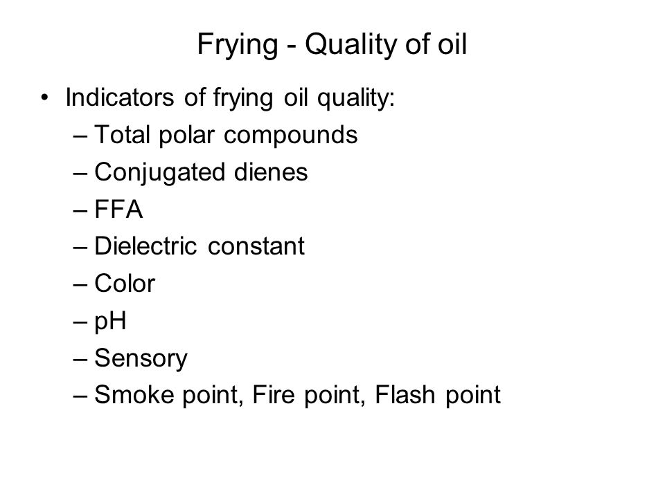 Frying - Quality of oil Indicators of frying oil quality: –Total polar compounds –Conjugated dienes –FFA –Dielectric constant –Color –pH –Sensory –Smo