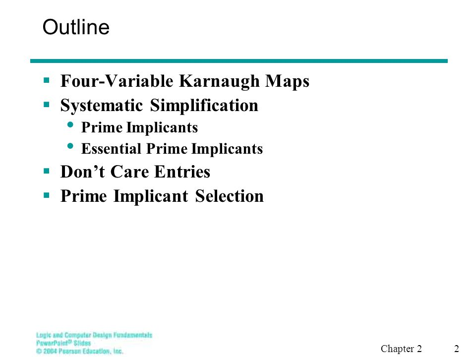 Chapter 2 2 Outline  Four-Variable Karnaugh Maps  Systematic Simplification Prime Implicants Essential Prime Implicants  Don't Care Entries  Prime