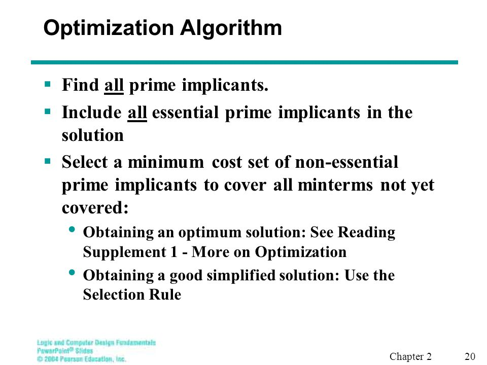 Chapter 2 20 Optimization Algorithm  Find all prime implicants.  Include all essential prime implicants in the solution  Select a minimum cost set