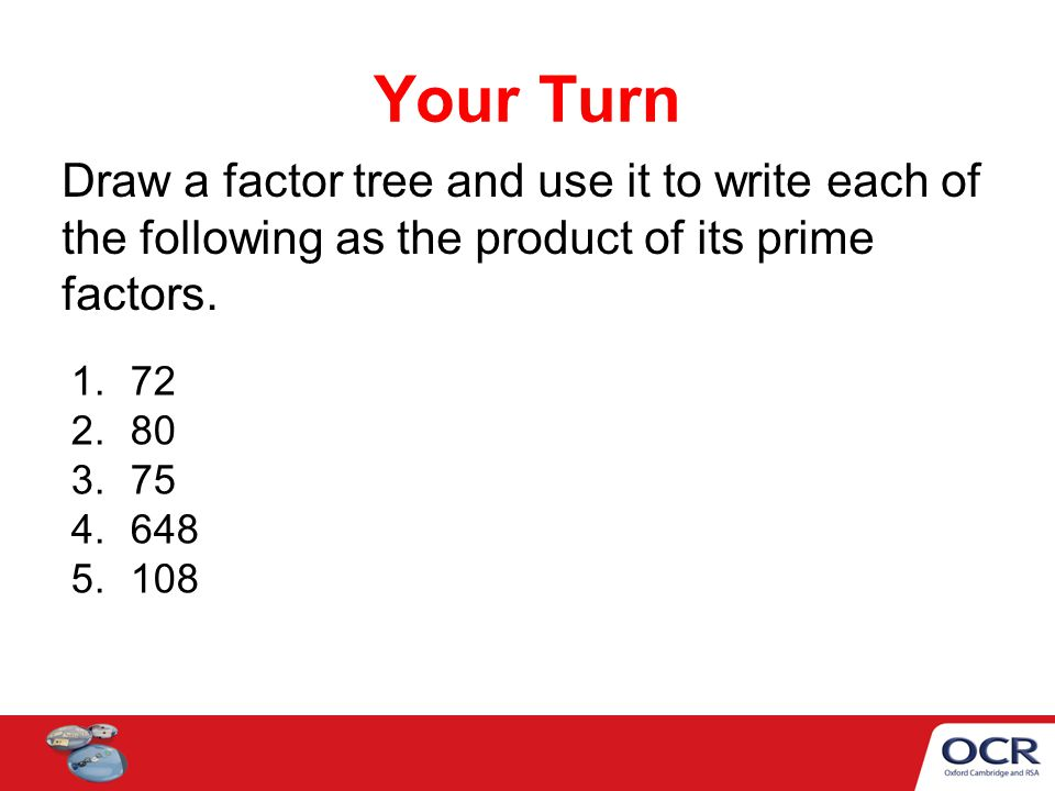 Draw a factor tree and use it to write each of the following as the product of its prime factors. 1.72 2.80 3.75 4.648 5.108 Your Turn