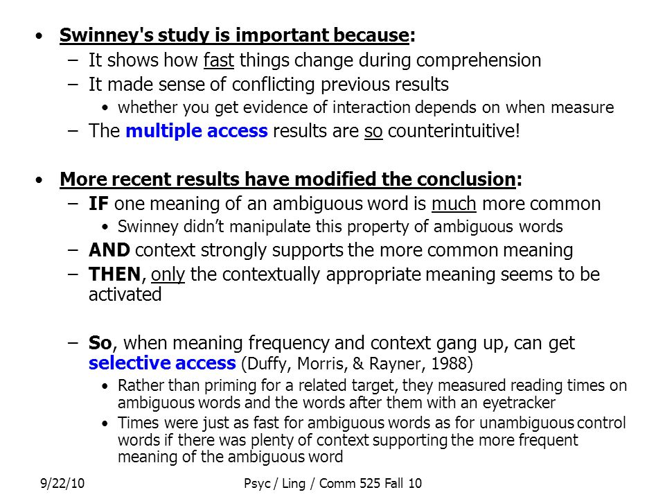 9/22/10Psyc / Ling / Comm 525 Fall 10 Swinney's study is important because: –It shows how fast things change during comprehension –It made sense of co