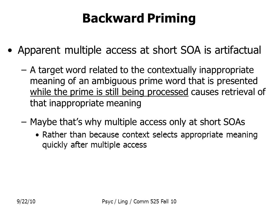 9/22/10Psyc / Ling / Comm 525 Fall 10 Backward Priming Apparent multiple access at short SOA is artifactual –A target word related to the contextually