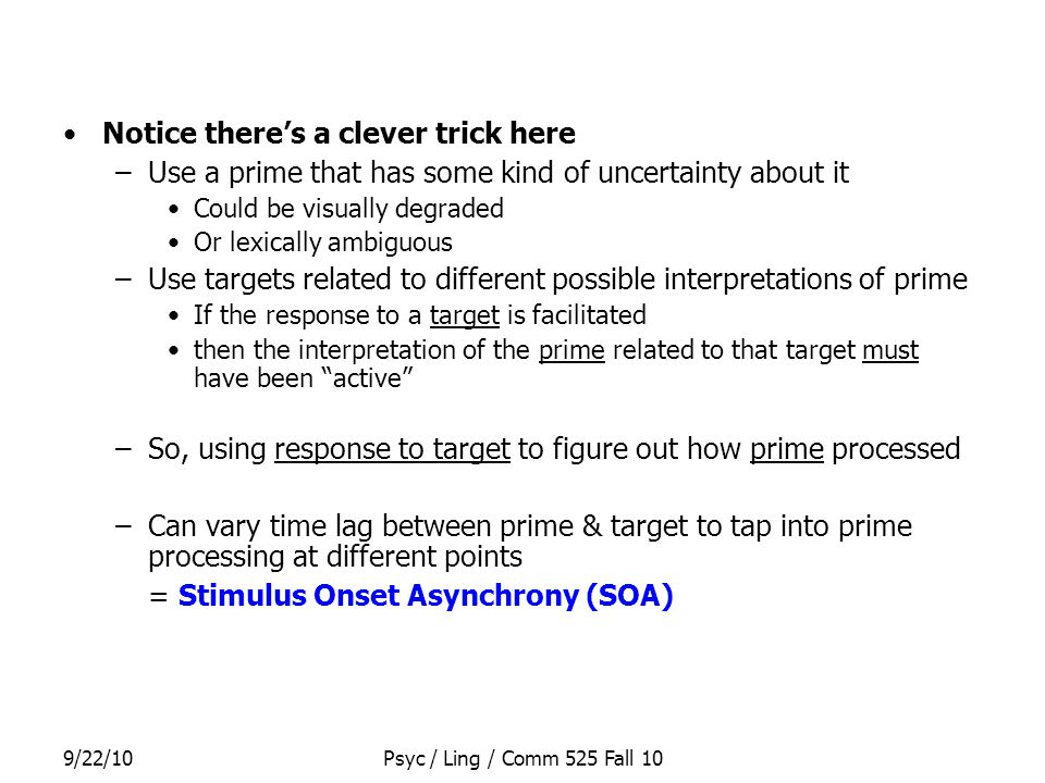 9/22/10Psyc / Ling / Comm 525 Fall 10 Notice there's a clever trick here –Use a prime that has some kind of uncertainty about it Could be visually degraded Or lexically ambiguous –Use targets related to different possible interpretations of prime If the response to a target is facilitated then the interpretation of the prime related to that target must have been active –So, using response to target to figure out how prime processed –Can vary time lag between prime & target to tap into prime processing at different points = Stimulus Onset Asynchrony (SOA)