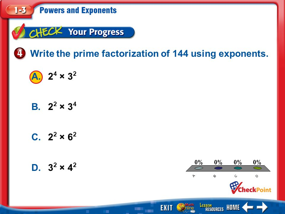 1.A 2.B 3.C 4.D Example 4 A.2 4 × 3 2 B.2 2 × 3 4 C.2 2 × 6 2 D.3 2 × 4 2 Write the prime factorization of 144 using exponents.