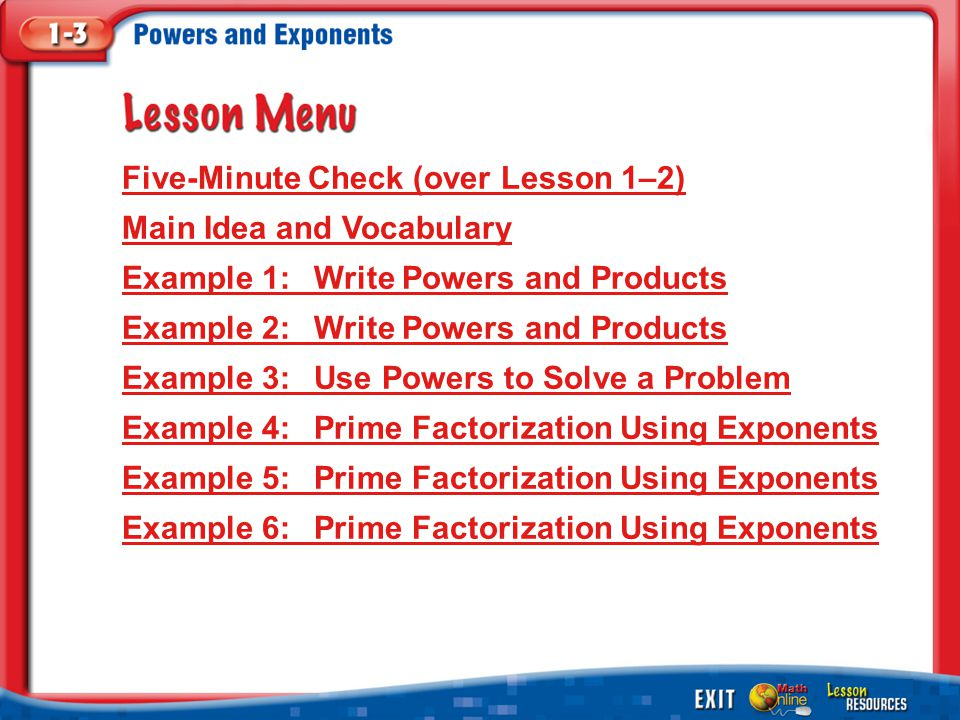 Lesson Menu Five-Minute Check (over Lesson 1–2) Main Idea and Vocabulary Example 1:Write Powers and Products Example 2:Write Powers and Products Example 3:Use Powers to Solve a Problem Example 4:Prime Factorization Using Exponents Example 5:Prime Factorization Using Exponents Example 6:Prime Factorization Using Exponents