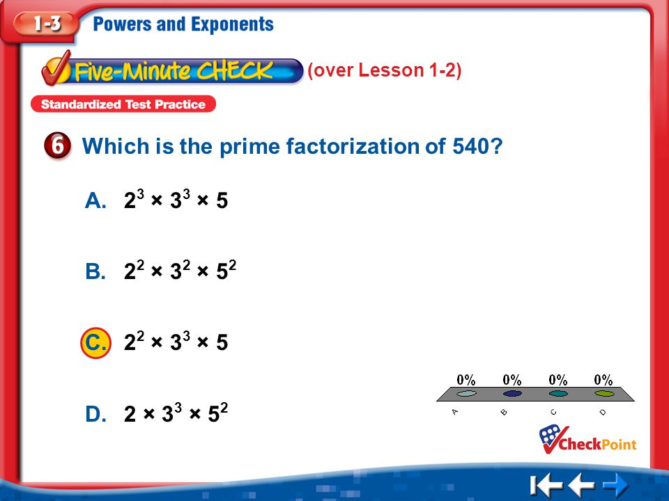 1.A 2.B 3.C 4.D Five Minute Check 6 A.2 3 × 3 3 × 5 B.2 2 × 3 2 × 5 2 C.2 2 × 3 3 × 5 D.2 × 3 3 × 5 2 Which is the prime factorization of 540? (over L
