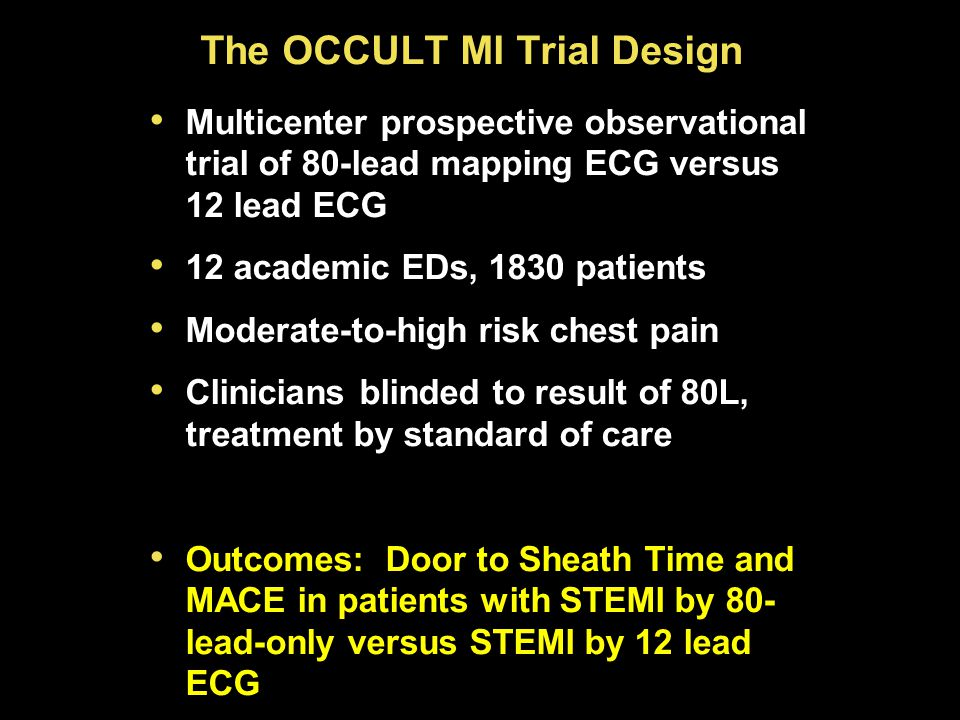 The OCCULT MI Trial Design Multicenter prospective observational trial of 80-lead mapping ECG versus 12 lead ECG 12 academic EDs, 1830 patients Moderate-to-high risk chest pain Clinicians blinded to result of 80L, treatment by standard of care Outcomes: Door to Sheath Time and MACE in patients with STEMI by 80- lead-only versus STEMI by 12 lead ECG Multicenter prospective observational trial of 80-lead mapping ECG versus 12 lead ECG 12 academic EDs, 1830 patients Moderate-to-high risk chest pain Clinicians blinded to result of 80L, treatment by standard of care Outcomes: Door to Sheath Time and MACE in patients with STEMI by 80- lead-only versus STEMI by 12 lead ECG