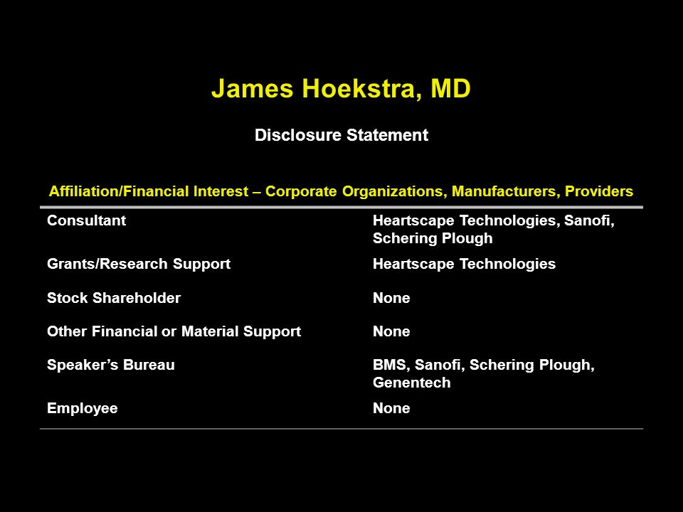 Affiliation/Financial Interest – Corporate Organizations, Manufacturers, Providers ConsultantHeartscape Technologies, Sanofi, Schering Plough Grants/Research SupportHeartscape Technologies Stock ShareholderNone Other Financial or Material SupportNone Speaker's BureauBMS, Sanofi, Schering Plough, Genentech EmployeeNone James Hoekstra, MD Disclosure Statement