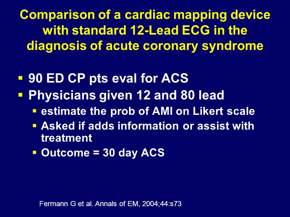 Comparison of a cardiac mapping device with standard 12-Lead ECG in the diagnosis of acute coronary syndrome  90 ED CP pts eval for ACS  Physicians given 12 and 80 lead  estimate the prob of AMI on Likert scale  Asked if adds information or assist with treatment  Outcome = 30 day ACS Fermann G et al.