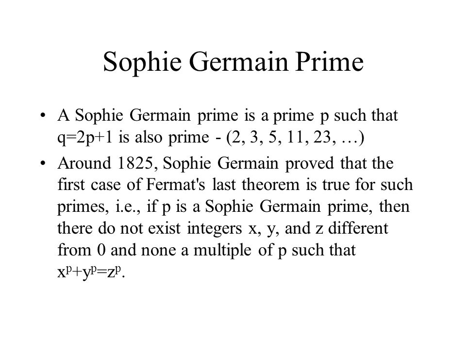 Sophie Germain Prime A Sophie Germain prime is a prime p such that q=2p+1 is also prime - (2, 3, 5, 11, 23, …) Around 1825, Sophie Germain proved that the first case of Fermat s last theorem is true for such primes, i.e., if p is a Sophie Germain prime, then there do not exist integers x, y, and z different from 0 and none a multiple of p such that x p +y p =z p.
