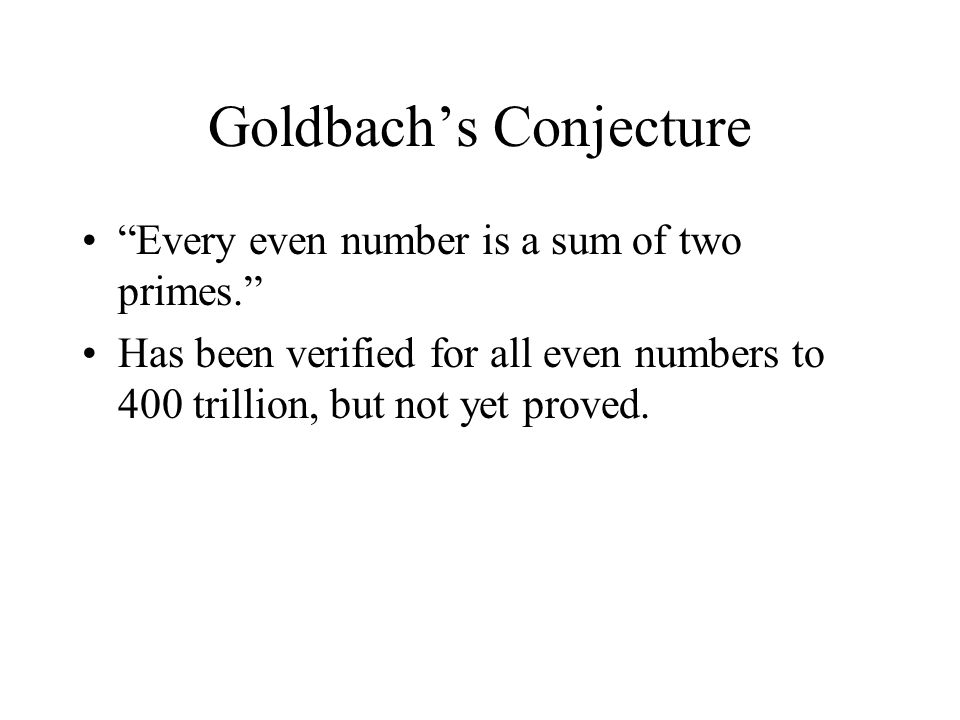 Goldbach's Conjecture Every even number is a sum of two primes. Has been verified for all even numbers to 400 trillion, but not yet proved.