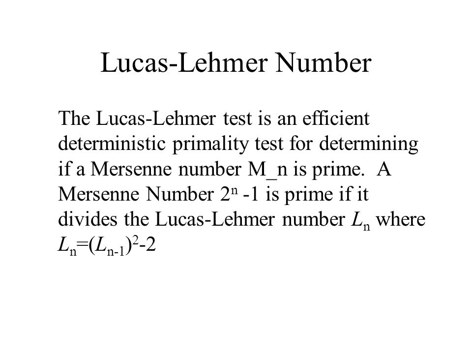 Lucas-Lehmer Number The Lucas-Lehmer test is an efficient deterministic primality test for determining if a Mersenne number M_n is prime.