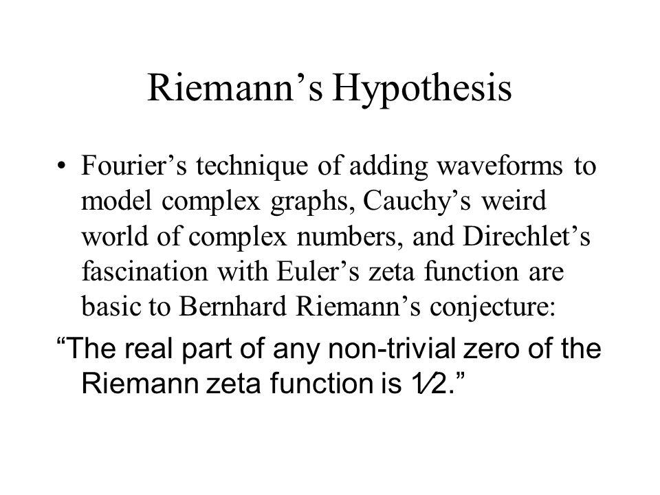 Riemann's Hypothesis Fourier's technique of adding waveforms to model complex graphs, Cauchy's weird world of complex numbers, and Direchlet's fascination with Euler's zeta function are basic to Bernhard Riemann's conjecture: The real part of any non-trivial zero of the Riemann zeta function is 1⁄2.