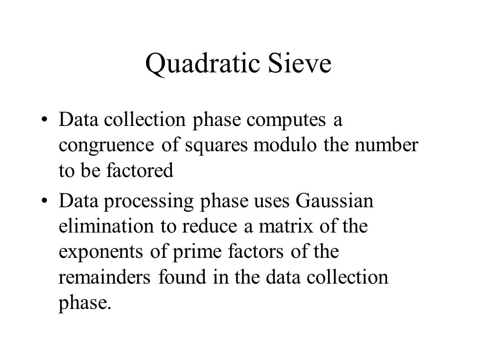 Quadratic Sieve Data collection phase computes a congruence of squares modulo the number to be factored Data processing phase uses Gaussian elimination to reduce a matrix of the exponents of prime factors of the remainders found in the data collection phase.
