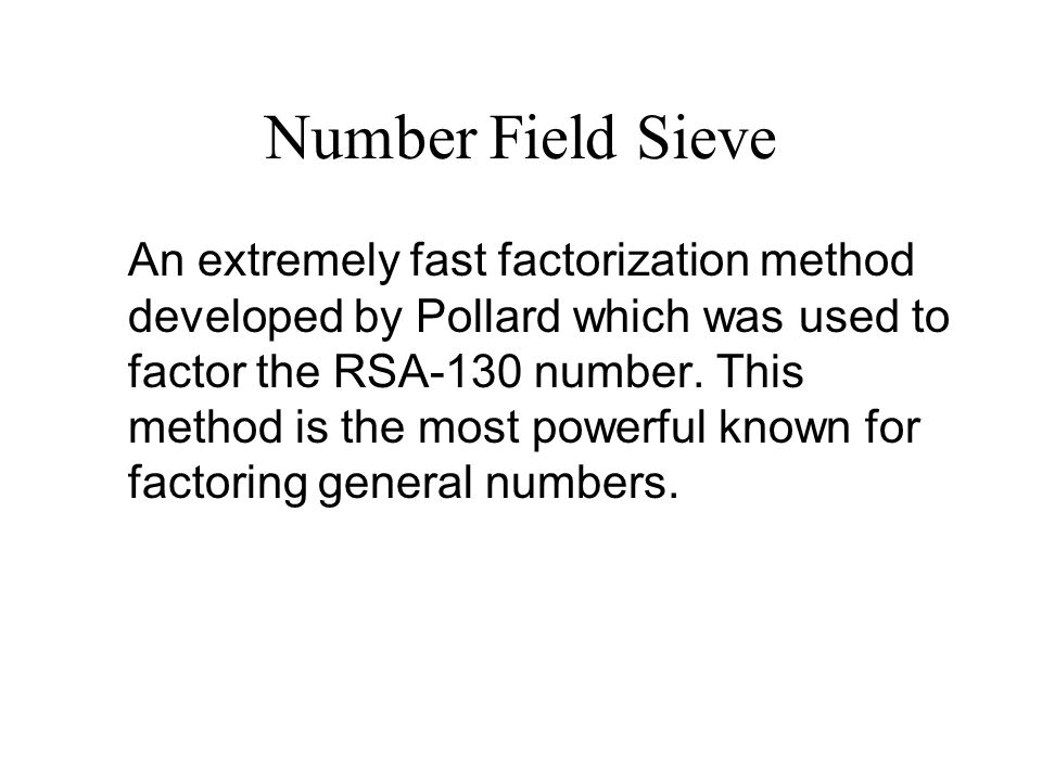Number Field Sieve An extremely fast factorization method developed by Pollard which was used to factor the RSA-130 number.