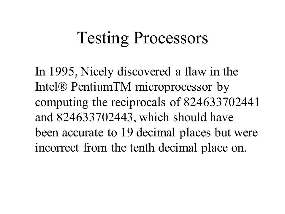 Testing Processors In 1995, Nicely discovered a flaw in the Intel® PentiumTM microprocessor by computing the reciprocals of 824633702441 and 824633702443, which should have been accurate to 19 decimal places but were incorrect from the tenth decimal place on.
