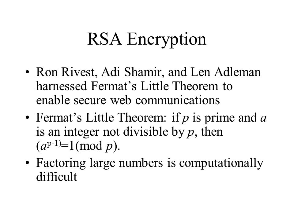 RSA Encryption Ron Rivest, Adi Shamir, and Len Adleman harnessed Fermat's Little Theorem to enable secure web communications Fermat's Little Theorem: if p is prime and a is an integer not divisible by p, then (a p-1) =1(mod p).