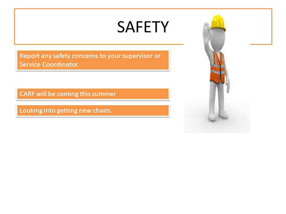 SAFETY Report any safety concerns to your supervisor or Service Coordinator.