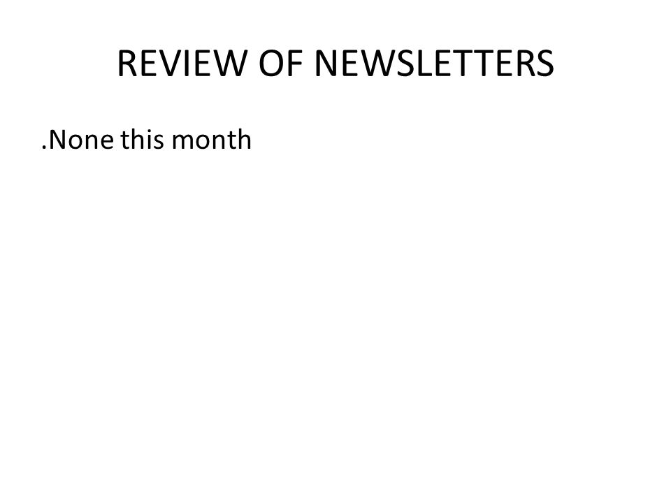 REVIEW OF NEWSLETTERS.None this month