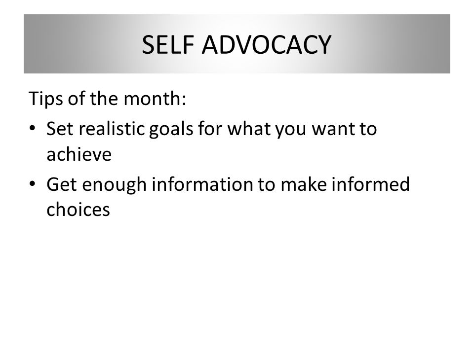 SELF ADVOCACY Tips of the month: Set realistic goals for what you want to achieve Get enough information to make informed choices