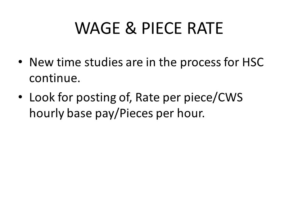 WAGE & PIECE RATE New time studies are in the process for HSC continue. Look for posting of, Rate per piece/CWS hourly base pay/Pieces per hour.