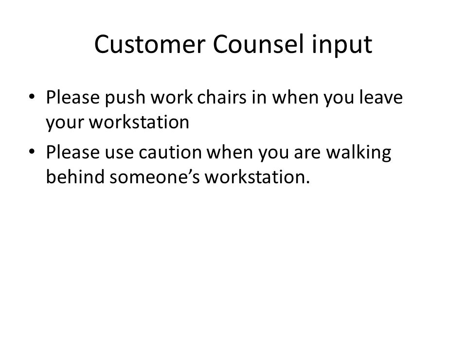 Customer Counsel input Please push work chairs in when you leave your workstation Please use caution when you are walking behind someone's workstation.