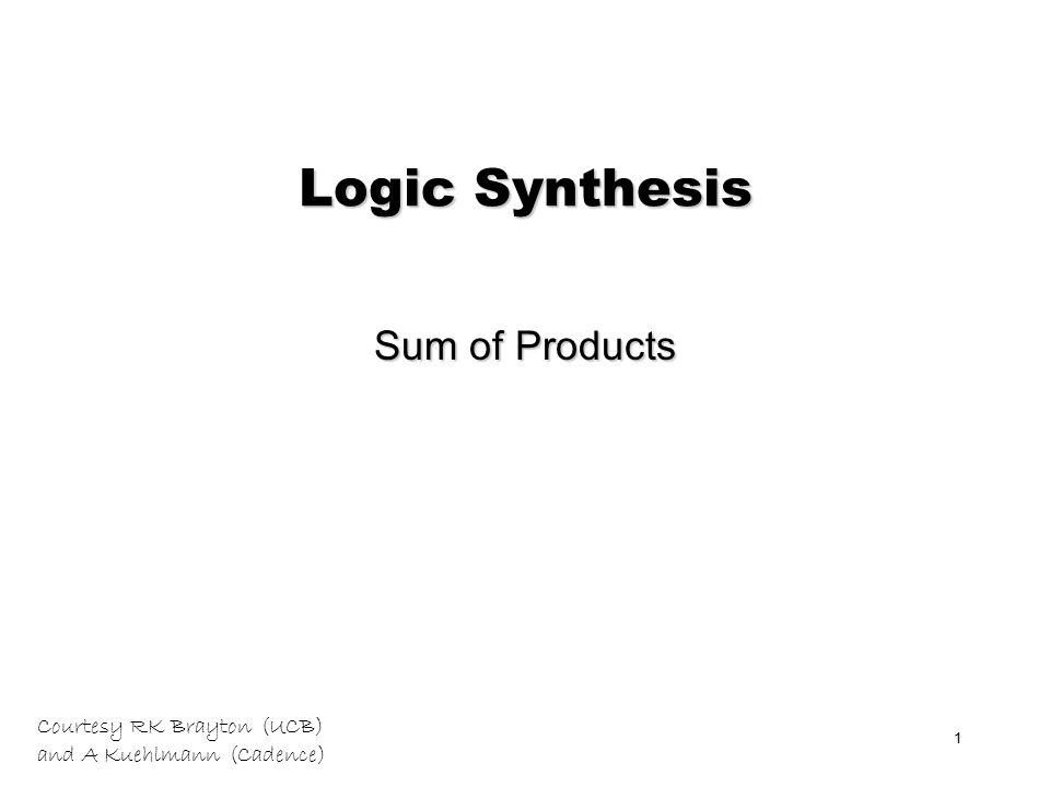 Courtesy RK Brayton (UCB) and A Kuehlmann (Cadence) 1 Logic Synthesis Sum of Products