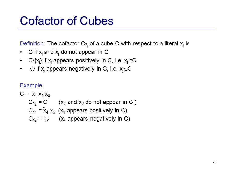 15 Definition: The cofactor C x j of a cube C with respect to a literal x j is C if x j and x j do not appear in C C\{x j } if x j appears positively in C, i.e.