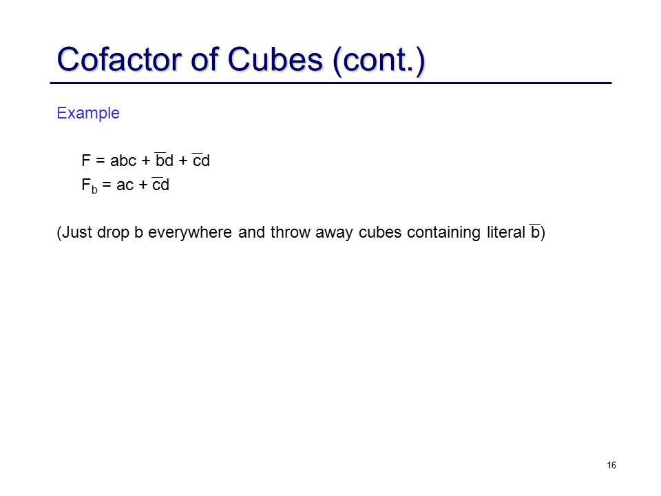 16 Example F = abc + bd + cd F b = ac + cd (Just drop b everywhere and throw away cubes containing literal b) Cofactor of Cubes (cont.)
