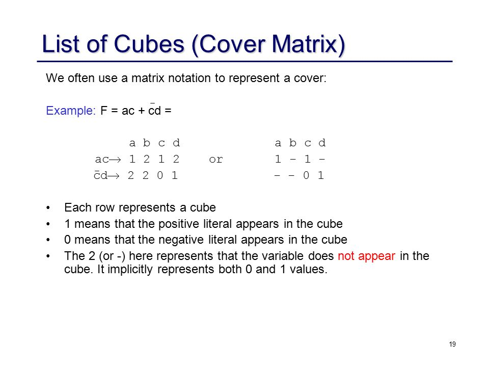 19 List of Cubes (Cover Matrix) We often use a matrix notation to represent a cover: Example: F = ac + cd = a b c d a b c d ac  1 2 1 2 or 1 - 1 - cd  2 2 0 1 - - 0 1 Each row represents a cube 1 means that the positive literal appears in the cube 0 means that the negative literal appears in the cube The 2 (or -) here represents that the variable does not appear in the cube.