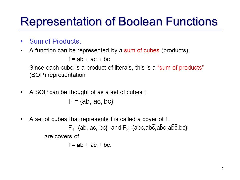 2 Representation of Boolean Functions Sum of Products: A function can be represented by a sum of cubes (products): f = ab + ac + bc Since each cube is a product of literals, this is a sum of products (SOP) representation A SOP can be thought of as a set of cubes F F = {ab, ac, bc} A set of cubes that represents f is called a cover of f.
