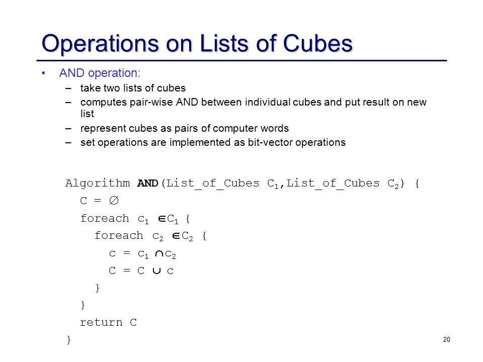 20 Operations on Lists of Cubes AND operation: – –take two lists of cubes – –computes pair-wise AND between individual cubes and put result on new list – –represent cubes as pairs of computer words – –set operations are implemented as bit-vector operations Algorithm AND(List_of_Cubes C 1,List_of_Cubes C 2 ) { C =  foreach c 1  C 1 { foreach c 2  C 2 { c = c 1  c 2 C = C  c } return C }