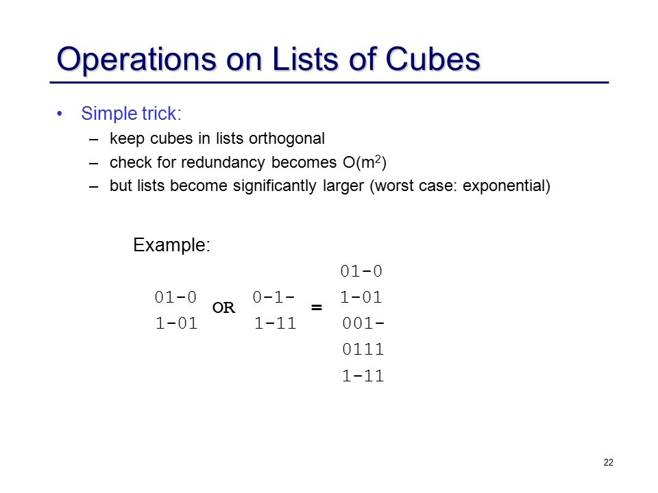22 Operations on Lists of Cubes Simple trick: – –keep cubes in lists orthogonal – –check for redundancy becomes O(m 2 ) – –but lists become significantly larger (worst case: exponential) Example: 01-0 01-0 0-1- 1-01 1-01 1-11 001- 0111 1-11 OR =