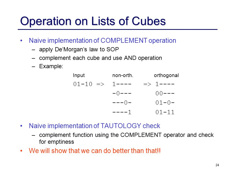 24 Operation on Lists of Cubes Naive implementation of COMPLEMENT operation – –apply De'Morgan's law to SOP – –complement each cube and use AND operation – –Example: Naive implementation of TAUTOLOGY check – –complement function using the COMPLEMENT operator and check for emptiness We will show that we can do better than that!.