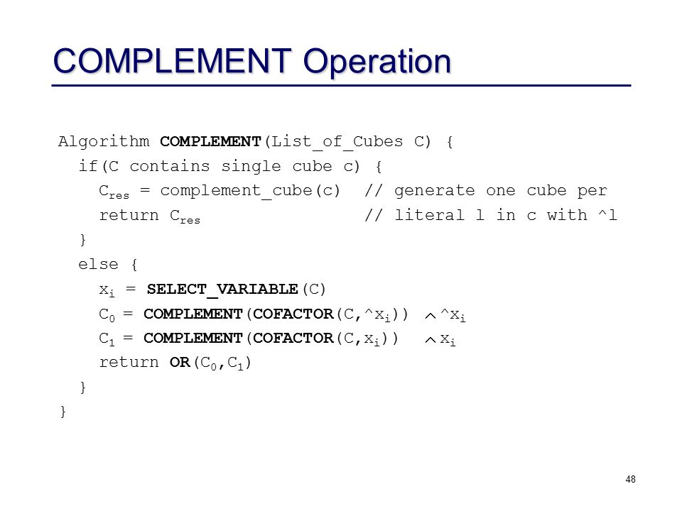 48 COMPLEMENT Operation Algorithm COMPLEMENT(List_of_Cubes C) { if(C contains single cube c) { C res = complement_cube(c) // generate one cube per return C res // literal l in c with ^l } else { x i = SELECT_VARIABLE(C) C 0 = COMPLEMENT(COFACTOR(C,^x i ))  ^x i C 1 = COMPLEMENT(COFACTOR(C,x i ))  x i return OR(C 0,C 1 ) }