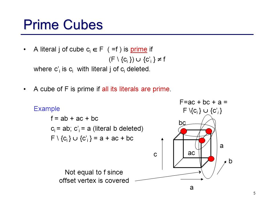 5 Prime Cubes A literal j of cube c i  F ( =f ) is prime if (F \ {c i })  {c' i }  f where c' i is c i with literal j of c i deleted.