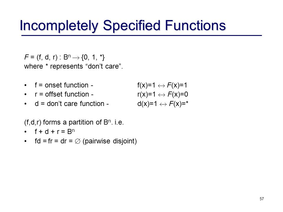 57 Incompletely Specified Functions F = (f, d, r) : B n  {0, 1, *} where * represents don't care .
