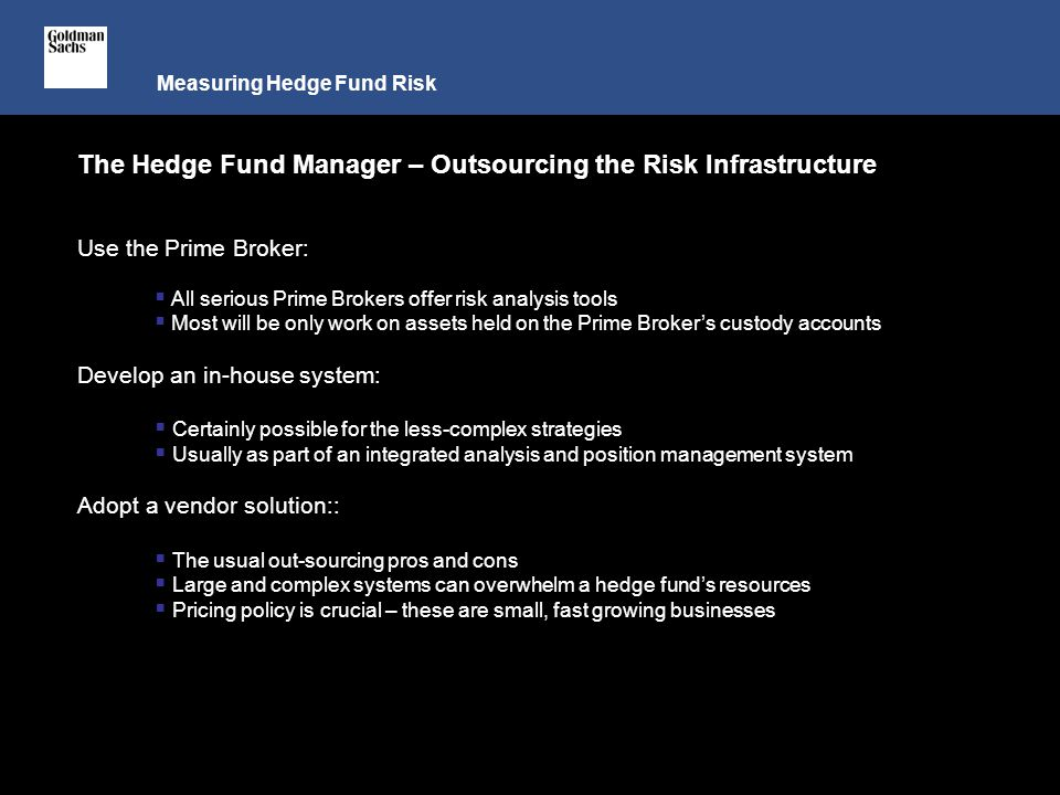 Measuring Hedge Fund Risk The Hedge Fund Manager – Outsourcing the Risk Infrastructure Use the Prime Broker:  All serious Prime Brokers offer risk analysis tools  Most will be only work on assets held on the Prime Broker's custody accounts Develop an in-house system:  Certainly possible for the less-complex strategies  Usually as part of an integrated analysis and position management system Adopt a vendor solution::  The usual out-sourcing pros and cons  Large and complex systems can overwhelm a hedge fund's resources  Pricing policy is crucial – these are small, fast growing businesses