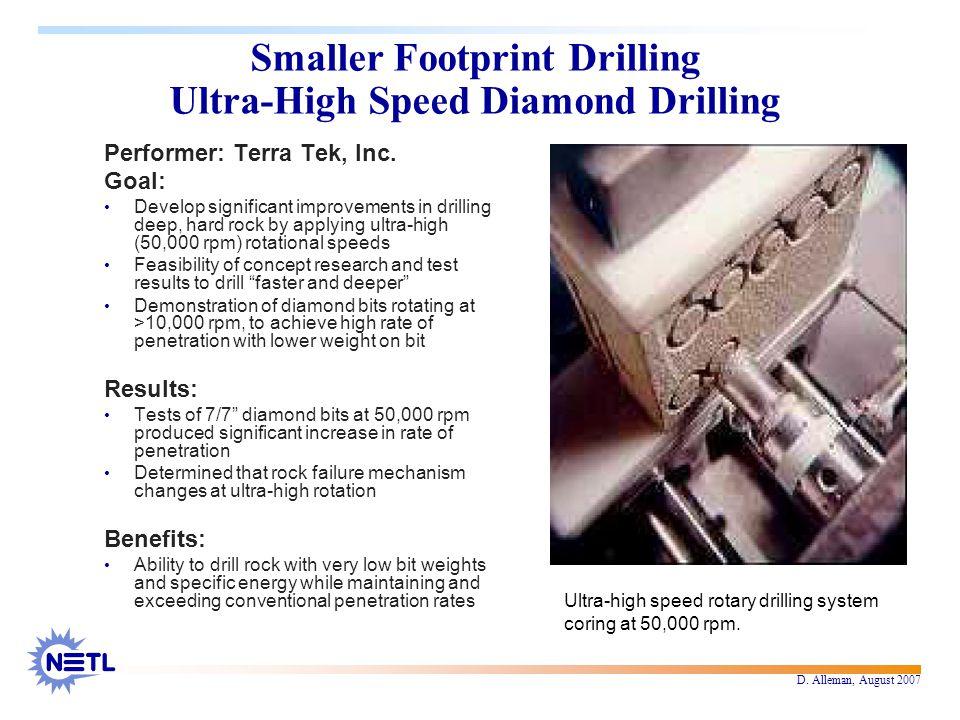 D. Alleman, August 2007 Smaller Footprint Drilling Ultra-High Speed Diamond Drilling Performer: Terra Tek, Inc. Goal: Develop significant improvements