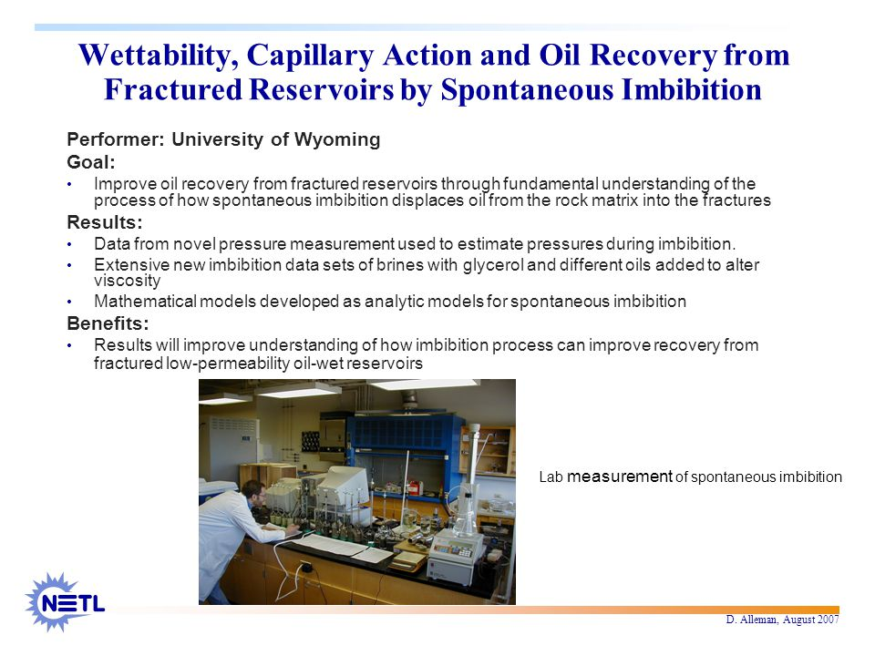 D. Alleman, August 2007 Wettability, Capillary Action and Oil Recovery from Fractured Reservoirs by Spontaneous Imbibition Performer: University of Wy