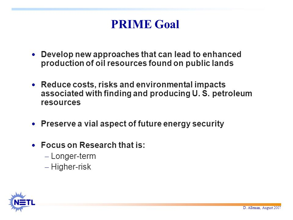 D. Alleman, August 2007 PRIME Goal  Develop new approaches that can lead to enhanced production of oil resources found on public lands  Reduce costs