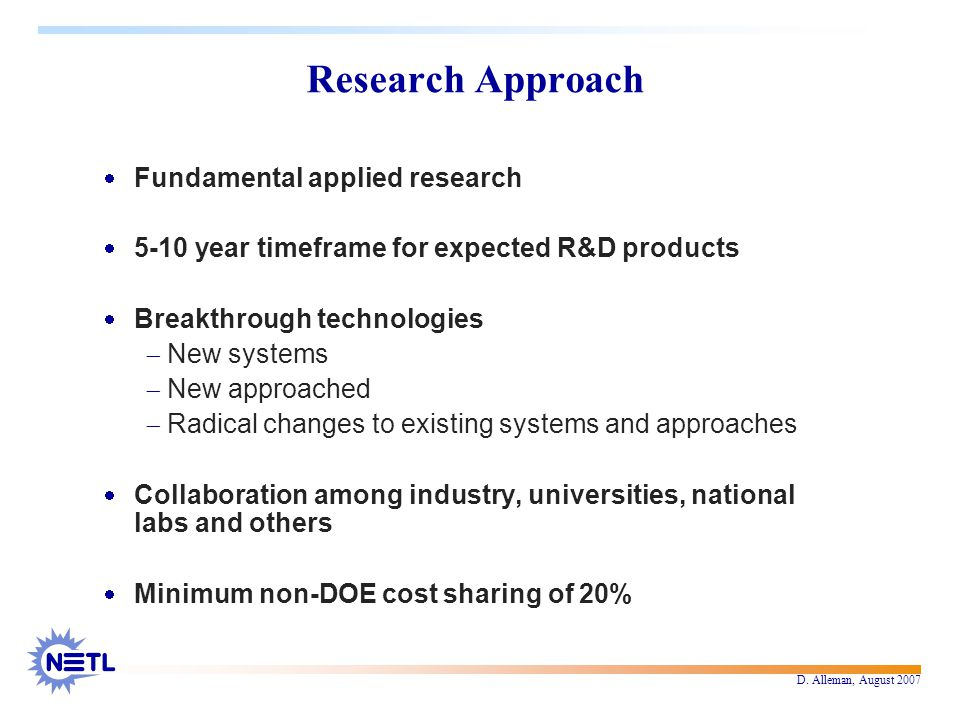 D. Alleman, August 2007 Research Approach  Fundamental applied research  5-10 year timeframe for expected R&D products  Breakthrough technologies 