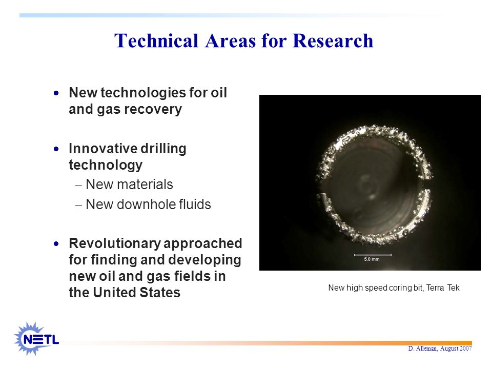 D. Alleman, August 2007 Technical Areas for Research  New technologies for oil and gas recovery  Innovative drilling technology  New materials  Ne
