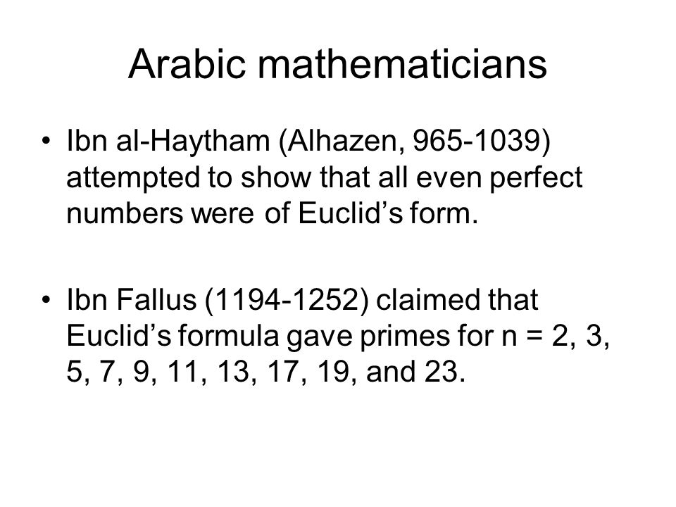 Arabic mathematicians Ibn al-Haytham (Alhazen, 965-1039) attempted to show that all even perfect numbers were of Euclid's form.