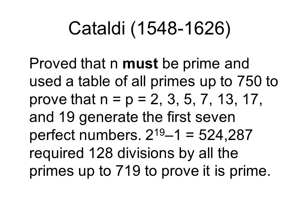 Cataldi (1548-1626) Proved that n must be prime and used a table of all primes up to 750 to prove that n = p = 2, 3, 5, 7, 13, 17, and 19 generate the first seven perfect numbers.